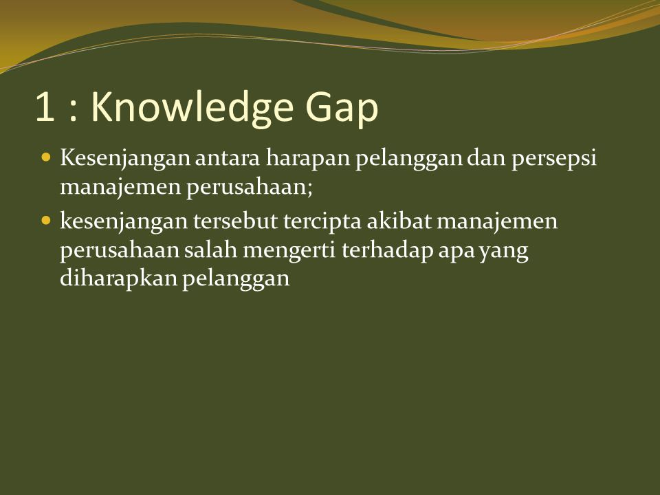 1 : Knowledge Gap  Kesenjangan antara harapan pelanggan dan persepsi manajemen perusahaan;  kesenjangan tersebut tercipta akibat manajemen perusahaa