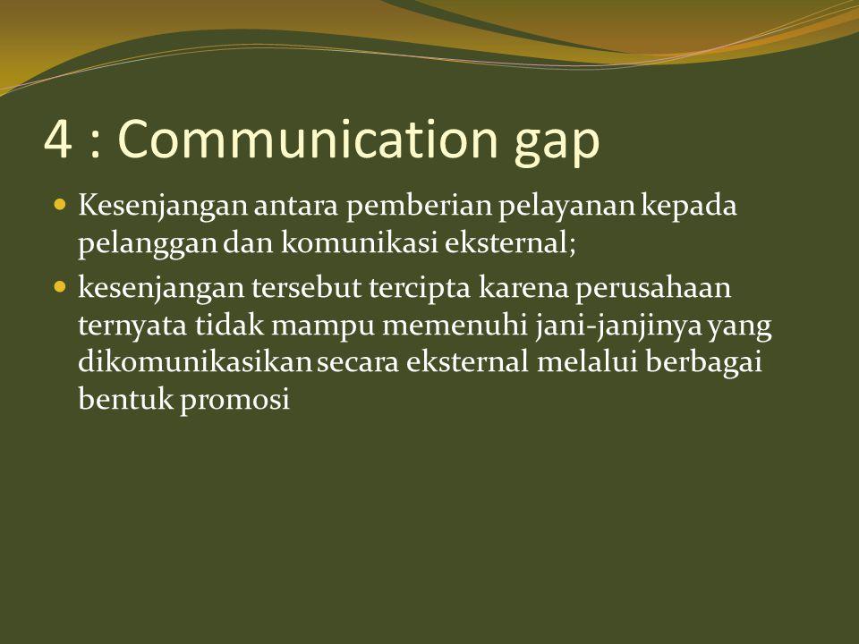 4 : Communication gap  Kesenjangan antara pemberian pelayanan kepada pelanggan dan komunikasi eksternal;  kesenjangan tersebut tercipta karena perusahaan ternyata tidak mampu memenuhi jani-janjinya yang dikomunikasikan secara eksternal melalui berbagai bentuk promosi