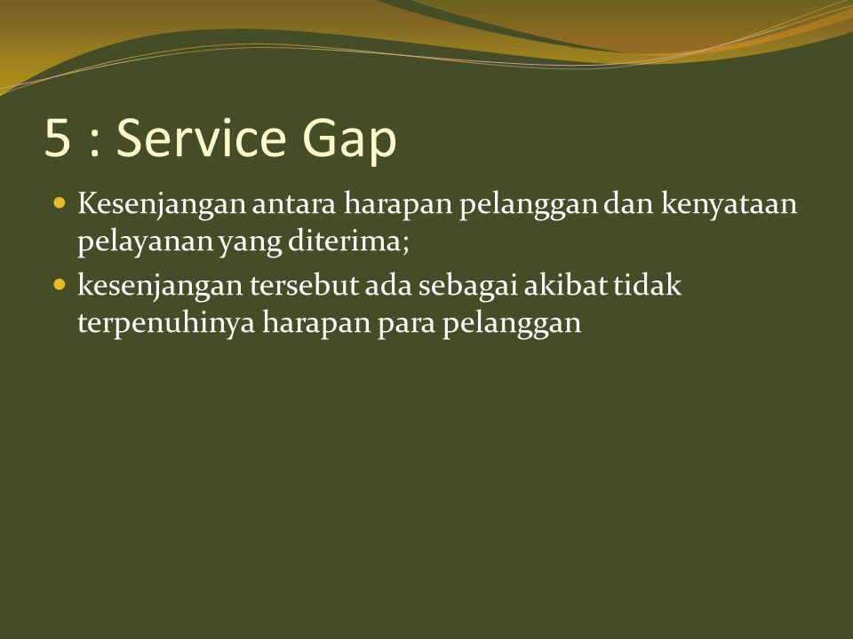 5 : Service Gap  Kesenjangan antara harapan pelanggan dan kenyataan pelayanan yang diterima;  kesenjangan tersebut ada sebagai akibat tidak terpenuh