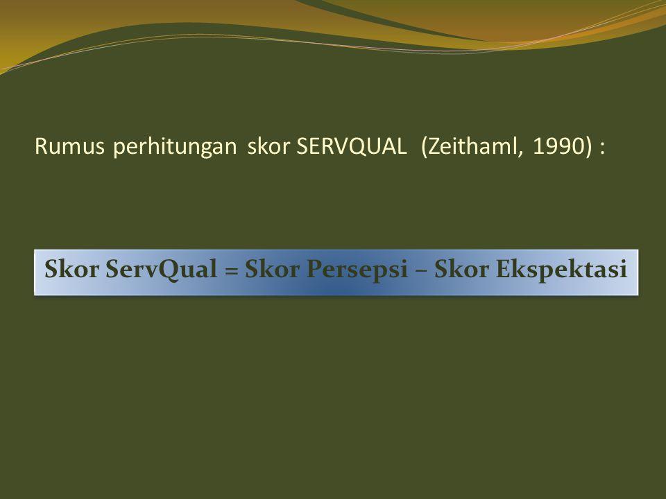 Rumus perhitungan skor SERVQUAL (Zeithaml, 1990) : Skor ServQual = Skor Persepsi – Skor Ekspektasi