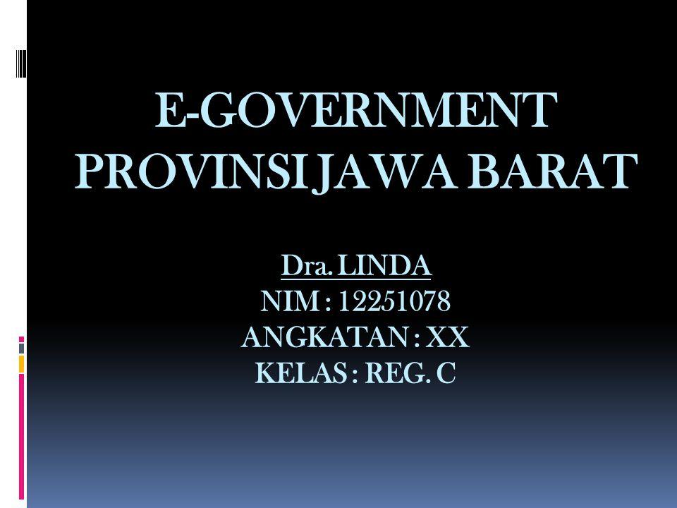 E-GOVERNMENT PROVINSI JAWA BARAT Dra. LINDA NIM : 12251078 ANGKATAN : XX KELAS : REG. C