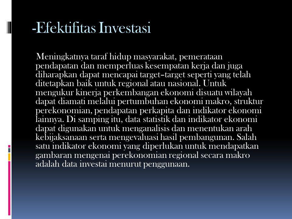-Efektifitas Investasi Meningkatnya taraf hidup masyarakat, pemerataan pendapatan dan memperluas kesempatan kerja dan juga diharapkan dapat mencapai target–target seperti yang telah ditetapkan baik untuk regional atau nasional.