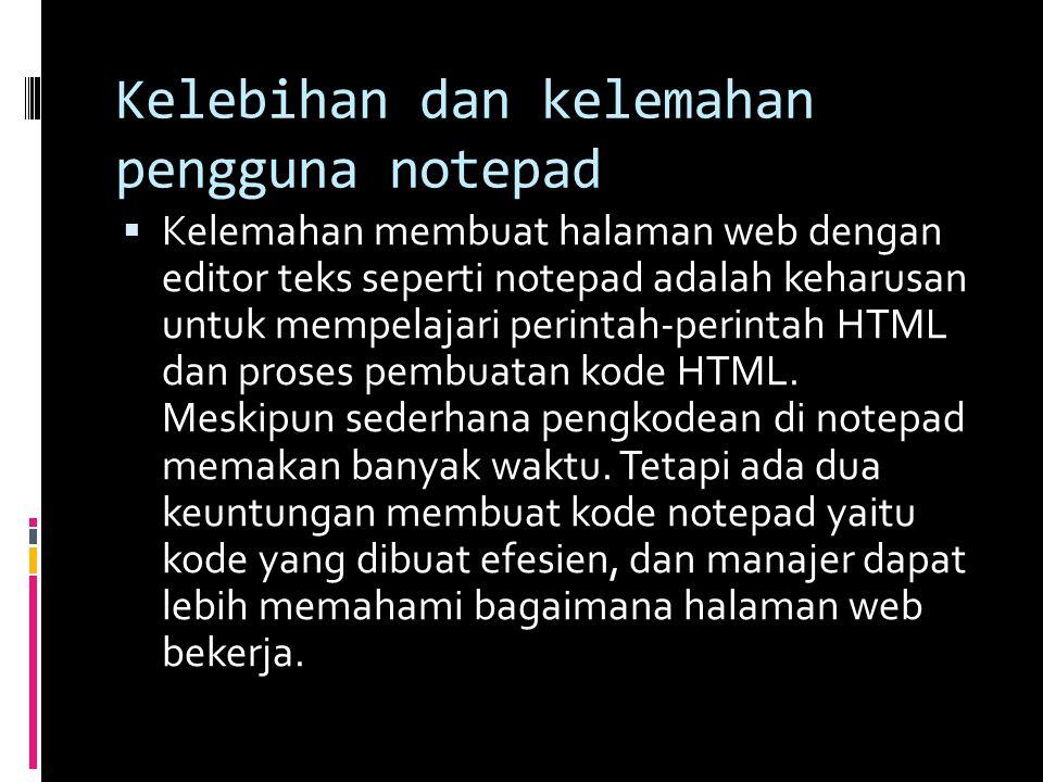 Kelebihan dan kelemahan pengguna notepad  Kelemahan membuat halaman web dengan editor teks seperti notepad adalah keharusan untuk mempelajari perintah-perintah HTML dan proses pembuatan kode HTML.