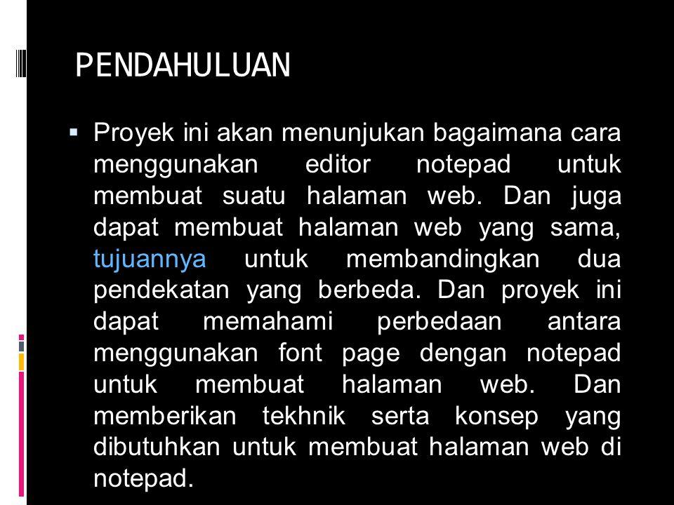 PENDAHULUAN  Proyek ini akan menunjukan bagaimana cara menggunakan editor notepad untuk membuat suatu halaman web.