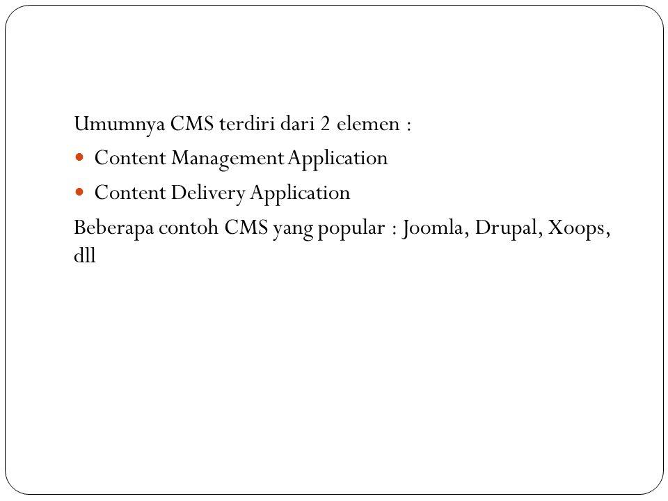 Umumnya CMS terdiri dari 2 elemen :  Content Management Application  Content Delivery Application Beberapa contoh CMS yang popular : Joomla, Drupal, Xoops, dll