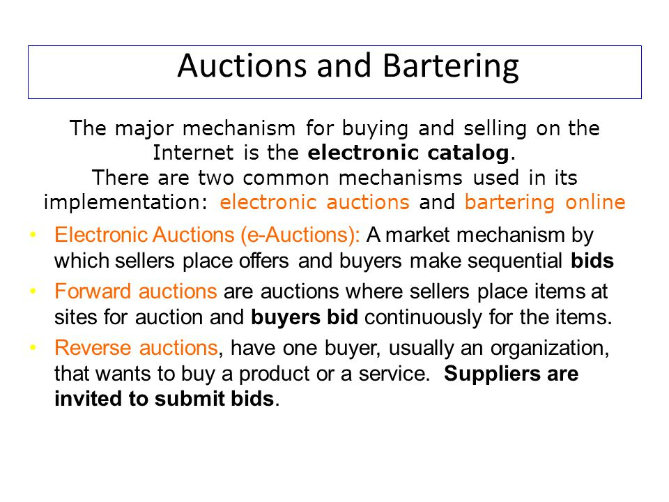 Auctions and Bartering The major mechanism for buying and selling on the Internet is the electronic catalog. There are two common mechanisms used in i