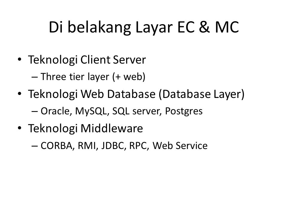 Di belakang Layar EC & MC • Teknologi Client Server – Three tier layer (+ web) • Teknologi Web Database (Database Layer) – Oracle, MySQL, SQL server, Postgres • Teknologi Middleware – CORBA, RMI, JDBC, RPC, Web Service