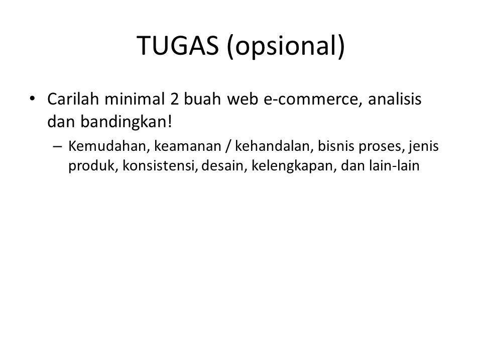 TUGAS (opsional) • Carilah minimal 2 buah web e-commerce, analisis dan bandingkan! – Kemudahan, keamanan / kehandalan, bisnis proses, jenis produk, ko