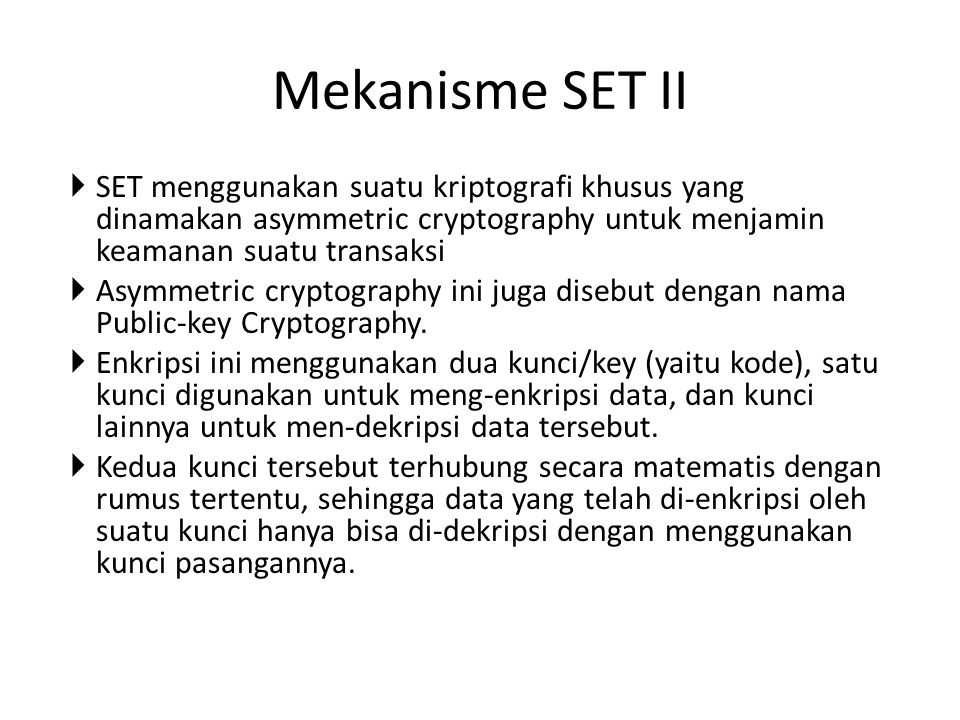  SET menggunakan suatu kriptografi khusus yang dinamakan asymmetric cryptography untuk menjamin keamanan suatu transaksi  Asymmetric cryptography in