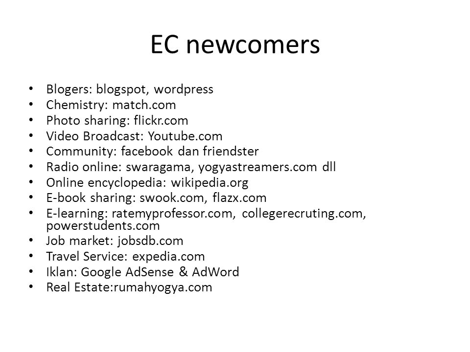 EC newcomers • Blogers: blogspot, wordpress • Chemistry: match.com • Photo sharing: flickr.com • Video Broadcast: Youtube.com • Community: facebook dan friendster • Radio online: swaragama, yogyastreamers.com dll • Online encyclopedia: wikipedia.org • E-book sharing: swook.com, flazx.com • E-learning: ratemyprofessor.com, collegerecruting.com, powerstudents.com • Job market: jobsdb.com • Travel Service: expedia.com • Iklan: Google AdSense & AdWord • Real Estate:rumahyogya.com