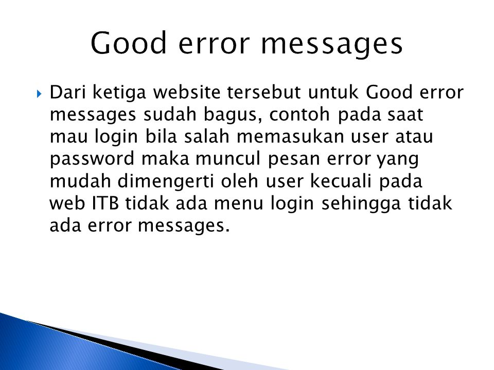  Dari ketiga website tersebut untuk Good error messages sudah bagus, contoh pada saat mau login bila salah memasukan user atau password maka muncul pesan error yang mudah dimengerti oleh user kecuali pada web ITB tidak ada menu login sehingga tidak ada error messages.