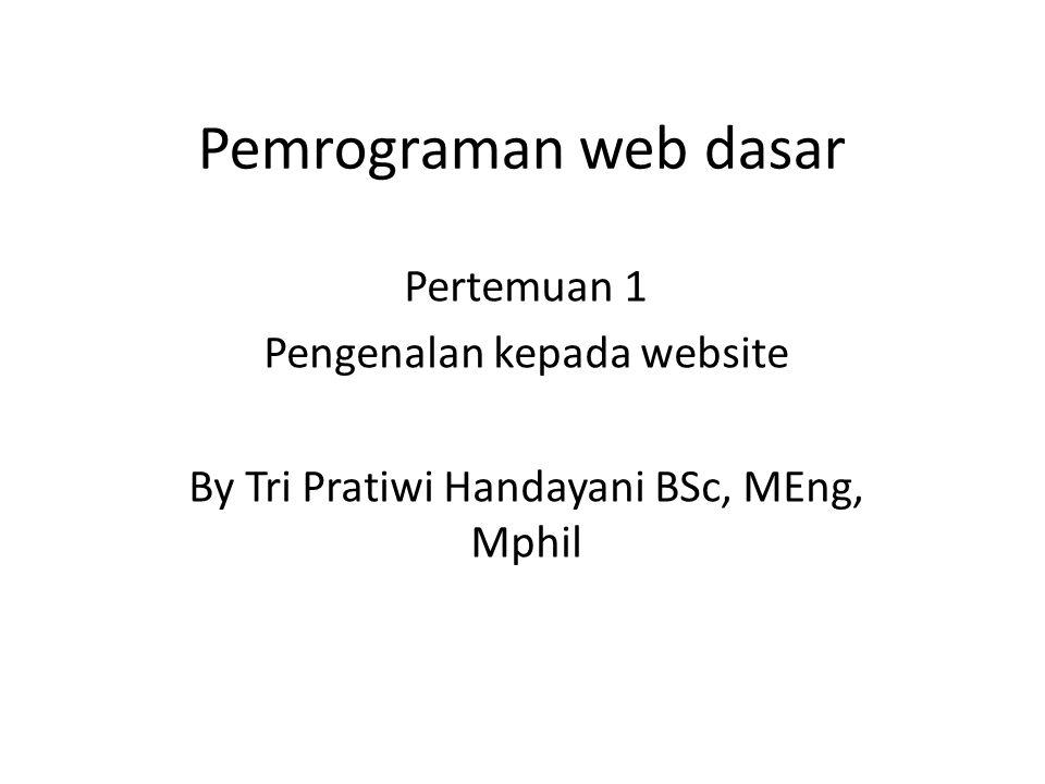 Pemrograman web dasar Pertemuan 1 Pengenalan kepada website By Tri Pratiwi Handayani BSc, MEng, Mphil
