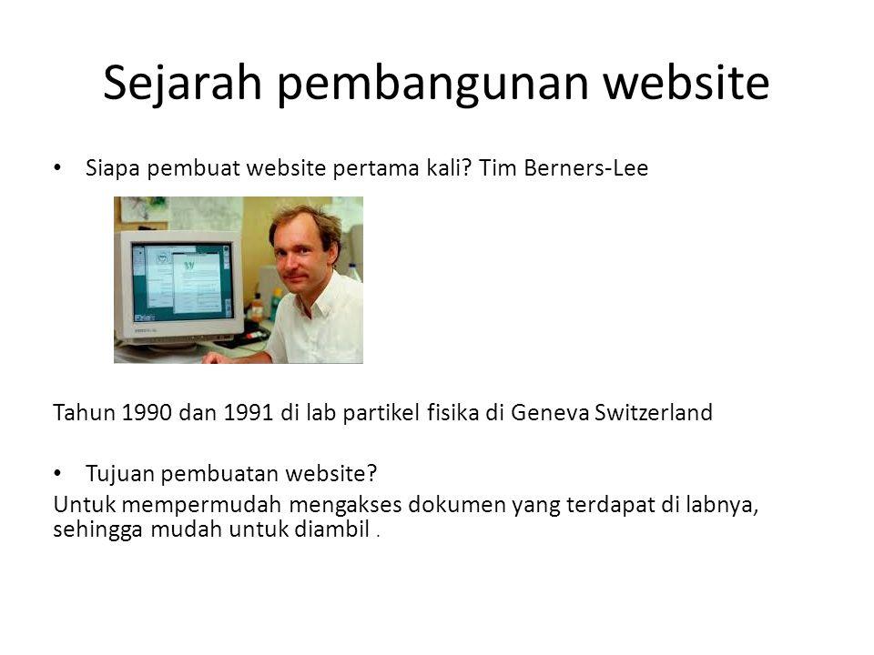 Sejarah pembangunan website • Siapa pembuat website pertama kali? Tim Berners-Lee Tahun 1990 dan 1991 di lab partikel fisika di Geneva Switzerland • T