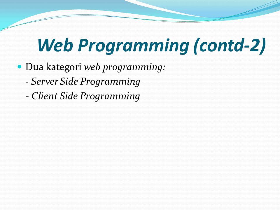 Web Programming (contd-2)  Dua kategori web programming: - Server Side Programming - Client Side Programming