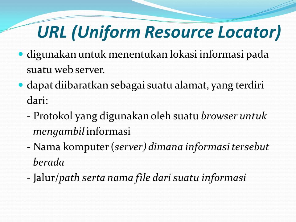 URL (Uniform Resource Locator)  digunakan untuk menentukan lokasi informasi pada suatu web server.  dapat diibaratkan sebagai suatu alamat, yang ter