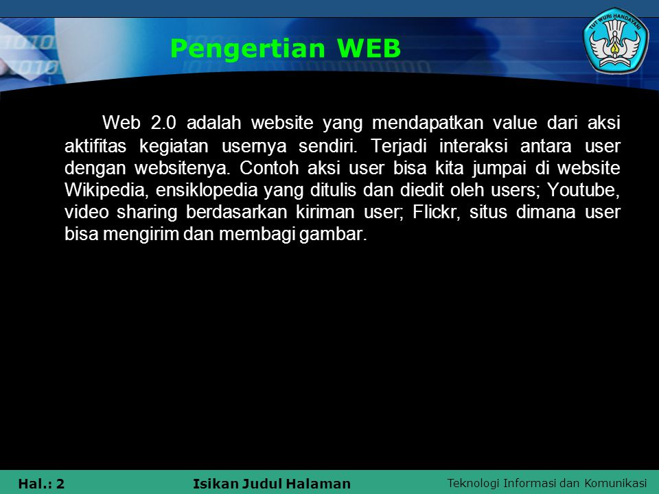 Teknologi Informasi dan Komunikasi Hal.: 3Isikan Judul Halaman Beberapa ciri-ciri website 2.0 adalah :  Menggunakan internet sebagai platform, aplikasi-aplikasi tersebut dijalankan langsung diatas browser dan bukan diatas satu sistem operasi terntentu.