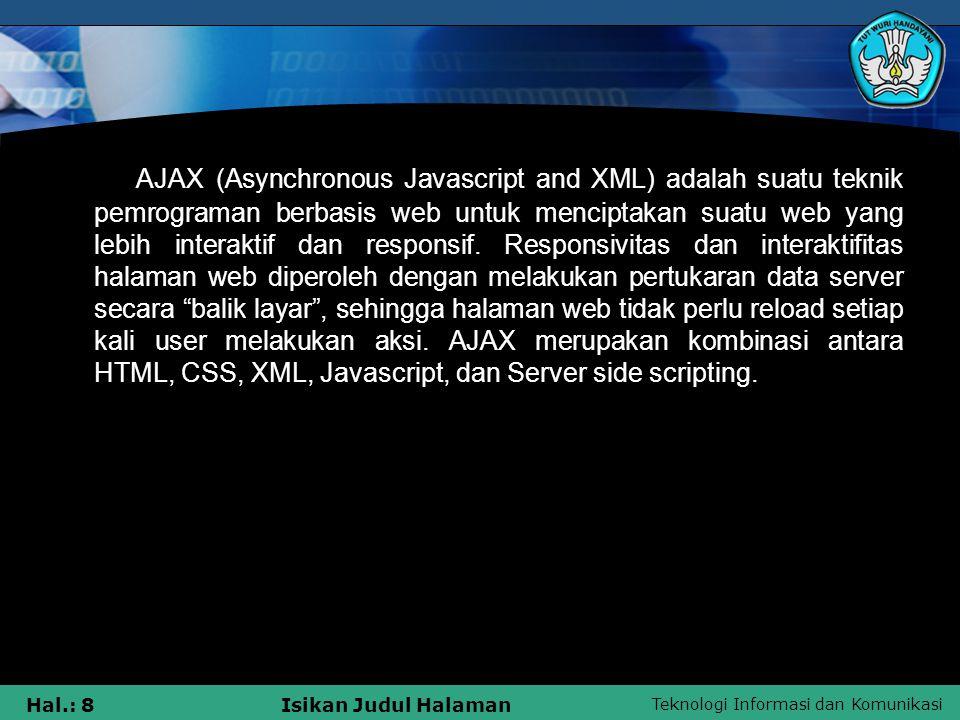 Teknologi Informasi dan Komunikasi Hal.: 8Isikan Judul Halaman AJAX (Asynchronous Javascript and XML) adalah suatu teknik pemrograman berbasis web unt