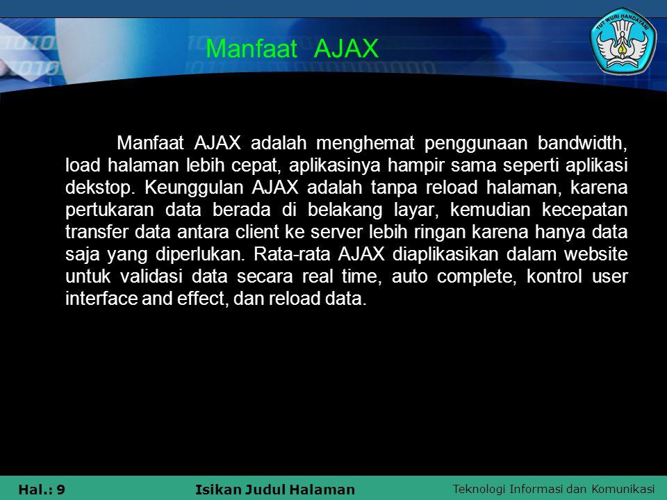 Teknologi Informasi dan Komunikasi Hal.: 9Isikan Judul Halaman Manfaat AJAX Manfaat AJAX adalah menghemat penggunaan bandwidth, load halaman lebih cep