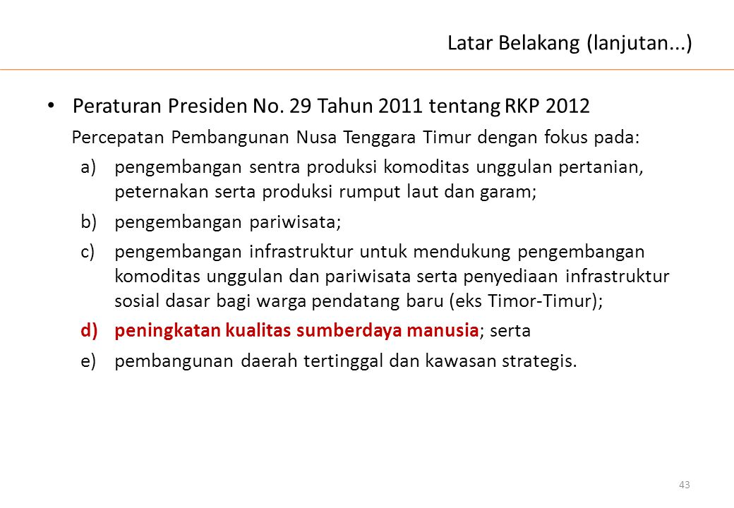 Latar Belakang (lanjutan...) • Peraturan Presiden No. 29 Tahun 2011 tentang RKP 2012 Percepatan Pembangunan Nusa Tenggara Timur dengan fokus pada: a)p