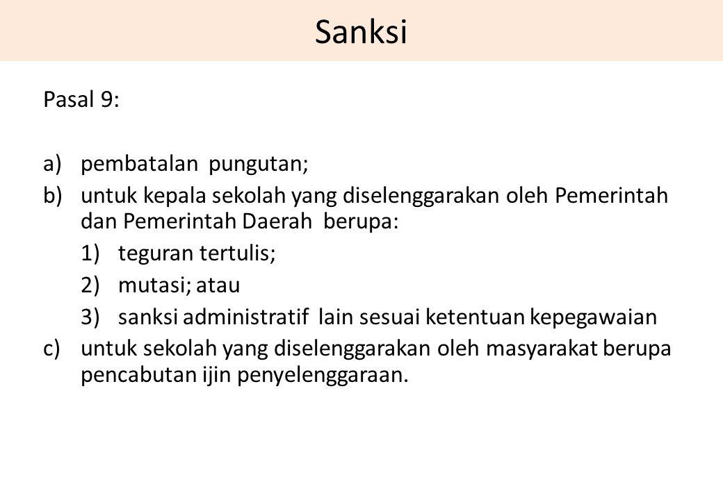 Sanksi Pasal 9: a)pembatalan pungutan; b)untuk kepala sekolah yang diselenggarakan oleh Pemerintah dan Pemerintah Daerah berupa: 1)teguran tertulis; 2