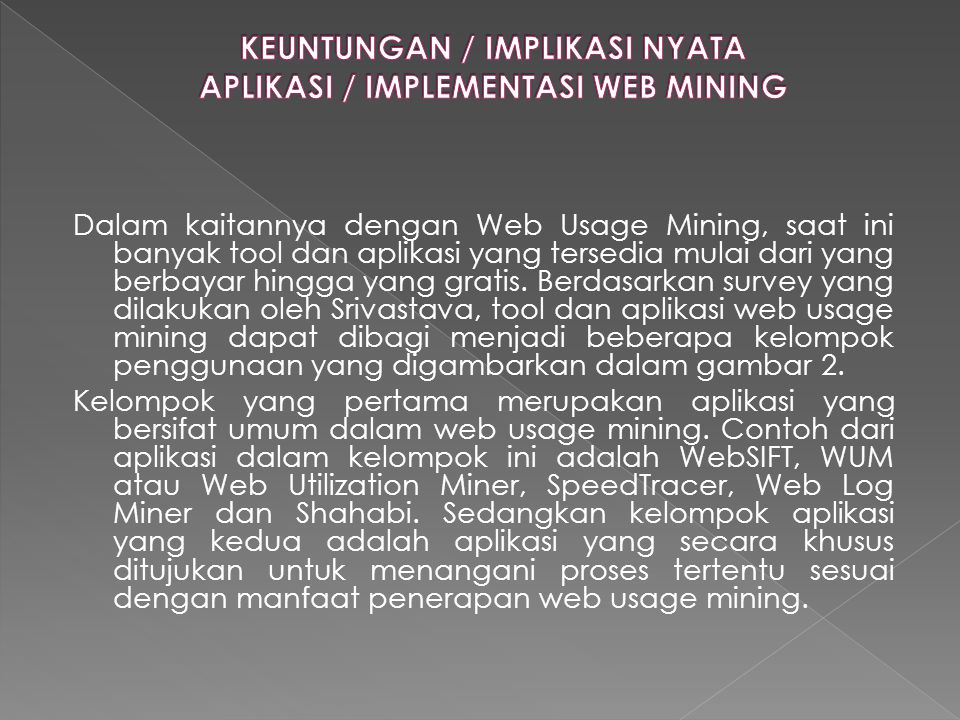 Dalam kaitannya dengan Web Usage Mining, saat ini banyak tool dan aplikasi yang tersedia mulai dari yang berbayar hingga yang gratis. Berdasarkan surv
