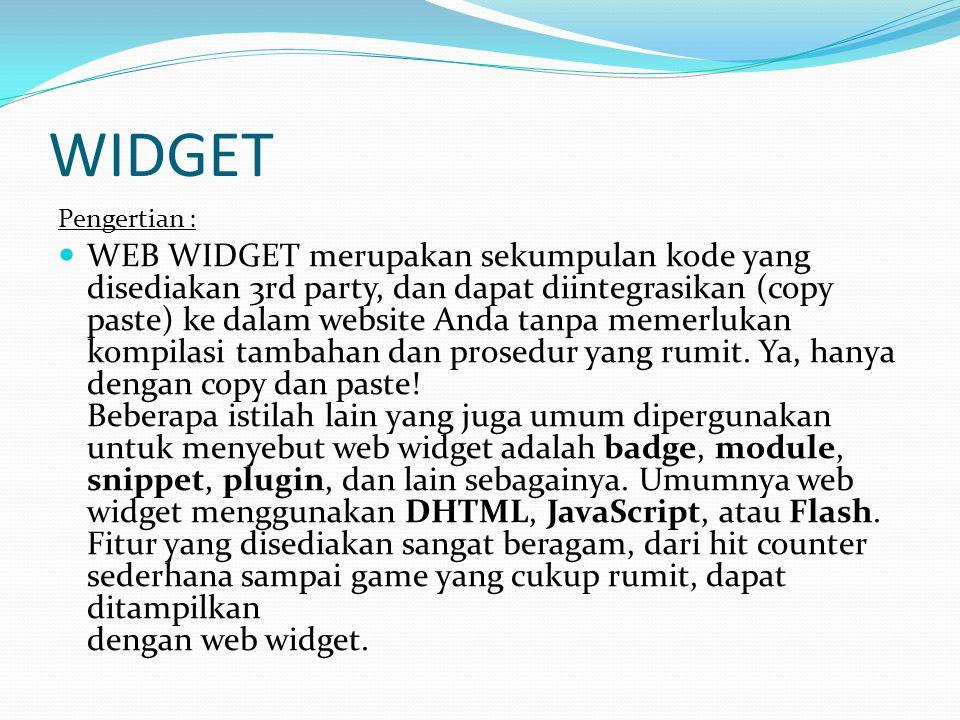 WIDGET Pengertian :  WEB WIDGET merupakan sekumpulan kode yang disediakan 3rd party, dan dapat diintegrasikan (copy paste) ke dalam website Anda tanpa memerlukan kompilasi tambahan dan prosedur yang rumit.