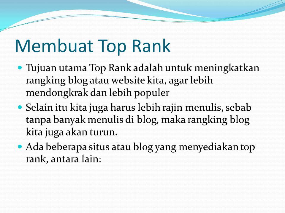 Membuat Top Rank  Tujuan utama Top Rank adalah untuk meningkatkan rangking blog atau website kita, agar lebih mendongkrak dan lebih populer  Selain itu kita juga harus lebih rajin menulis, sebab tanpa banyak menulis di blog, maka rangking blog kita juga akan turun.