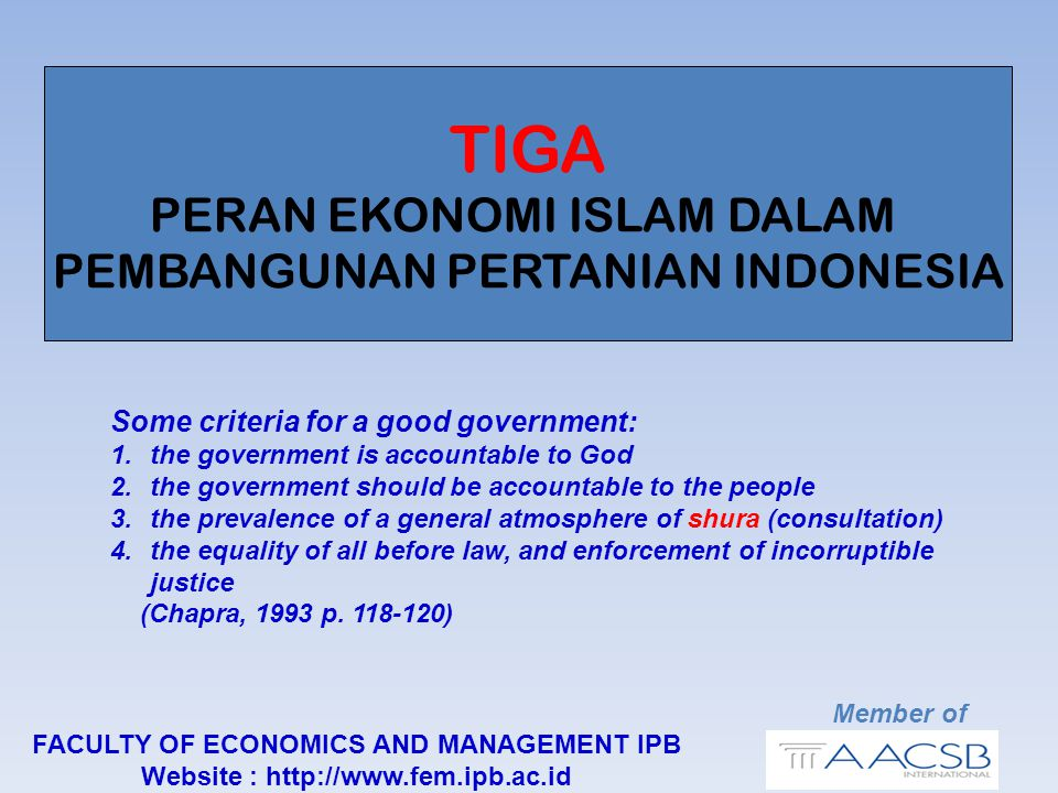 TIGA PERAN EKONOMI ISLAM DALAM PEMBANGUNAN PERTANIAN INDONESIA Member of FACULTY OF ECONOMICS AND MANAGEMENT IPB Website : http://www.fem.ipb.ac.id Some criteria for a good government: 1.the government is accountable to God 2.the government should be accountable to the people 3.the prevalence of a general atmosphere of shura (consultation) 4.the equality of all before law, and enforcement of incorruptible justice (Chapra, 1993 p.