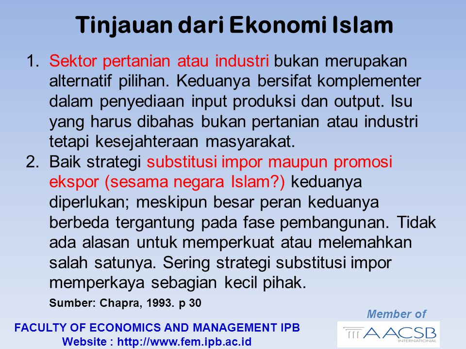 Member of FACULTY OF ECONOMICS AND MANAGEMENT IPB Website : http://www.fem.ipb.ac.id Tinjauan dari Ekonomi Islam 1.Sektor pertanian atau industri bukan merupakan alternatif pilihan.