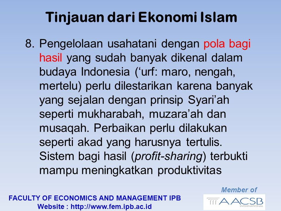 Member of FACULTY OF ECONOMICS AND MANAGEMENT IPB Website : http://www.fem.ipb.ac.id Tinjauan dari Ekonomi Islam 8.Pengelolaan usahatani dengan pola bagi hasil yang sudah banyak dikenal dalam budaya Indonesia ('urf: maro, nengah, mertelu) perlu dilestarikan karena banyak yang sejalan dengan prinsip Syari'ah seperti mukharabah, muzara'ah dan musaqah.