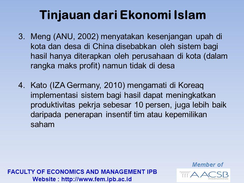 Member of FACULTY OF ECONOMICS AND MANAGEMENT IPB Website : http://www.fem.ipb.ac.id Tinjauan dari Ekonomi Islam 3.Meng (ANU, 2002) menyatakan kesenjangan upah di kota dan desa di China disebabkan oleh sistem bagi hasil hanya diterapkan oleh perusahaan di kota (dalam rangka maks profit) namun tidak di desa 4.Kato (IZA Germany, 2010) mengamati di Koreaq implementasi sistem bagi hasil dapat meningkatkan produktivitas pekrja sebesar 10 persen, juga lebih baik daripada penerapan insentif tim atau kepemilikan saham