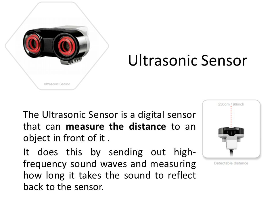 Ultrasonic Sensor The Ultrasonic Sensor is a digital sensor that can measure the distance to an object in front of it. It does this by sending out hig
