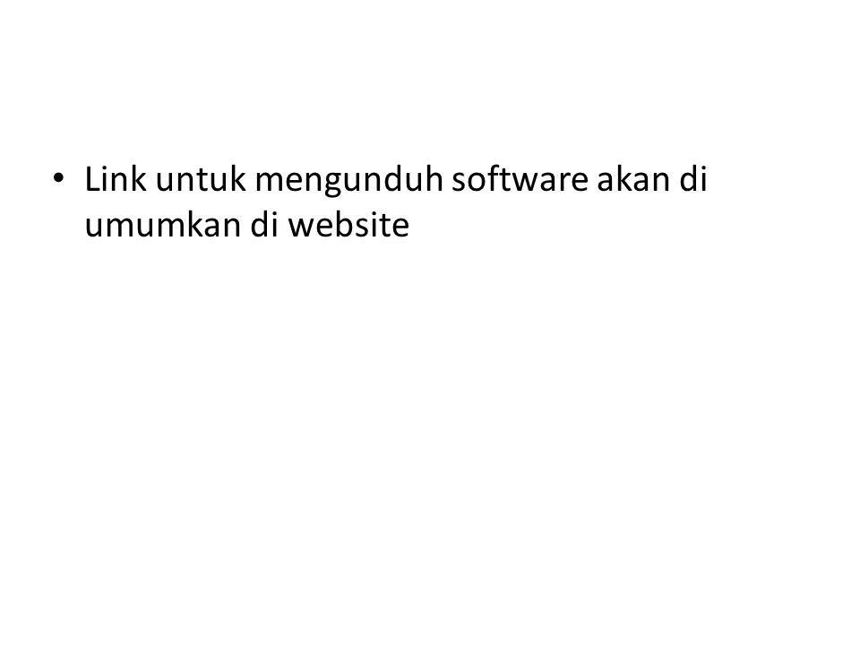 • Link untuk mengunduh software akan di umumkan di website