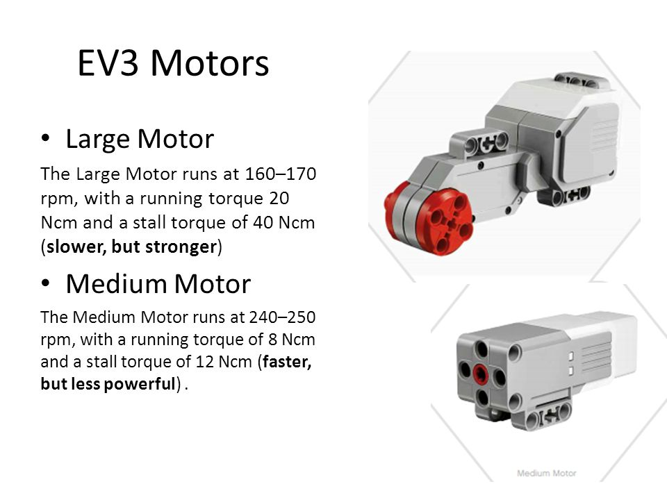 EV3 Motors • Large Motor The Large Motor runs at 160–170 rpm, with a running torque 20 Ncm and a stall torque of 40 Ncm (slower, but stronger) • Mediu