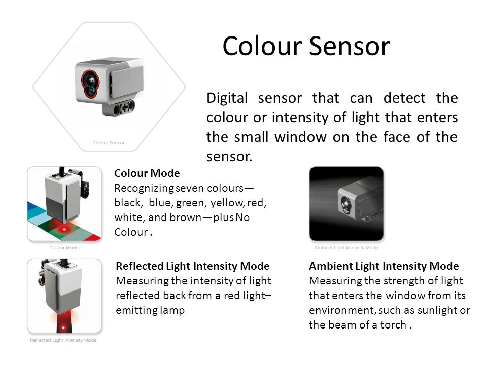 Colour Sensor Digital sensor that can detect the colour or intensity of light that enters the small window on the face of the sensor. Colour Mode Reco