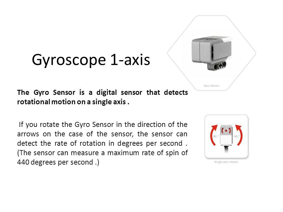 Gyroscope 1-axis The Gyro Sensor is a digital sensor that detects rotational motion on a single axis. If you rotate the Gyro Sensor in the direction o