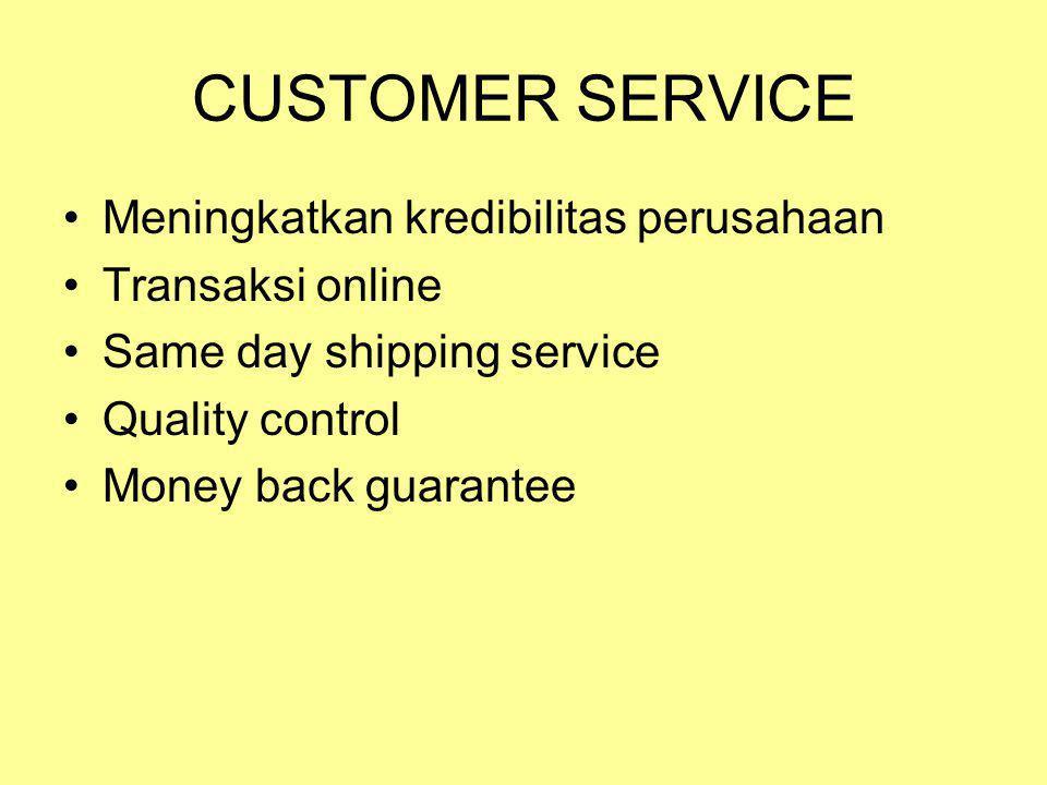 CUSTOMER SERVICE •Meningkatkan kredibilitas perusahaan •Transaksi online •Same day shipping service •Quality control •Money back guarantee