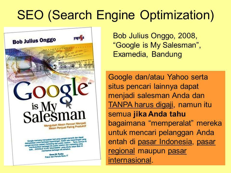 SEO (Search Engine Optimization) Bob Julius Onggo, 2008, Google is My Salesman , Examedia, Bandung Google dan/atau Yahoo serta situs pencari lainnya dapat menjadi salesman Anda dan TANPA harus digaji, namun itu semua jika Anda tahu bagaimana memperalat mereka untuk mencari pelanggan Anda entah di pasar Indonesia, pasar regional maupun pasar internasional.