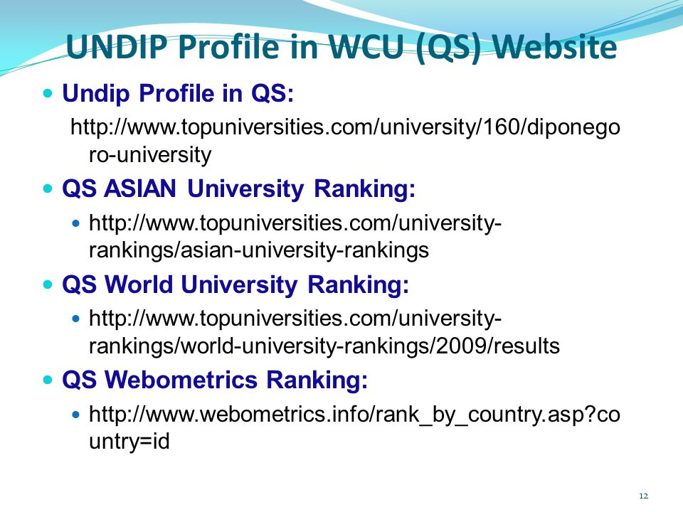 UNDIP Profile in WCU (QS) Website  Undip Profile in QS: http://www.topuniversities.com/university/160/diponego ro-university  QS ASIAN University Ranking:  http://www.topuniversities.com/university- rankings/asian-university-rankings  QS World University Ranking:  http://www.topuniversities.com/university- rankings/world-university-rankings/2009/results  QS Webometrics Ranking:  http://www.webometrics.info/rank_by_country.asp?co untry=id 12