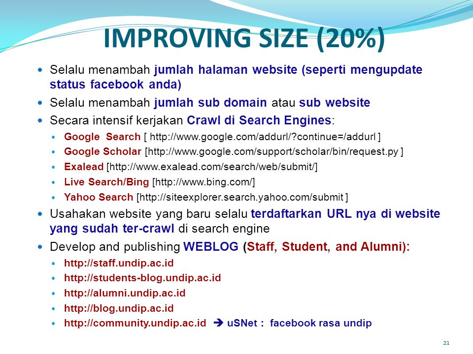 IMPROVING SIZE (20%)  Selalu menambah jumlah halaman website (seperti mengupdate status facebook anda)  Selalu menambah jumlah sub domain atau sub website  Secara intensif kerjakan Crawl di Search Engines:  Google Search [ http://www.google.com/addurl/?continue=/addurl ]  Google Scholar [http://www.google.com/support/scholar/bin/request.py ]  Exalead [http://www.exalead.com/search/web/submit/]  Live Search/Bing [http://www.bing.com/]  Yahoo Search [http://siteexplorer.search.yahoo.com/submit ]  Usahakan website yang baru selalu terdaftarkan URL nya di website yang sudah ter-crawl di search engine  Develop and publishing WEBLOG (Staff, Student, and Alumni):  http://staff.undip.ac.id  http://students-blog.undip.ac.id  http://alumni.undip.ac.id  http://blog.undip.ac.id  http://community.undip.ac.id  uSNet : facebook rasa undip 21