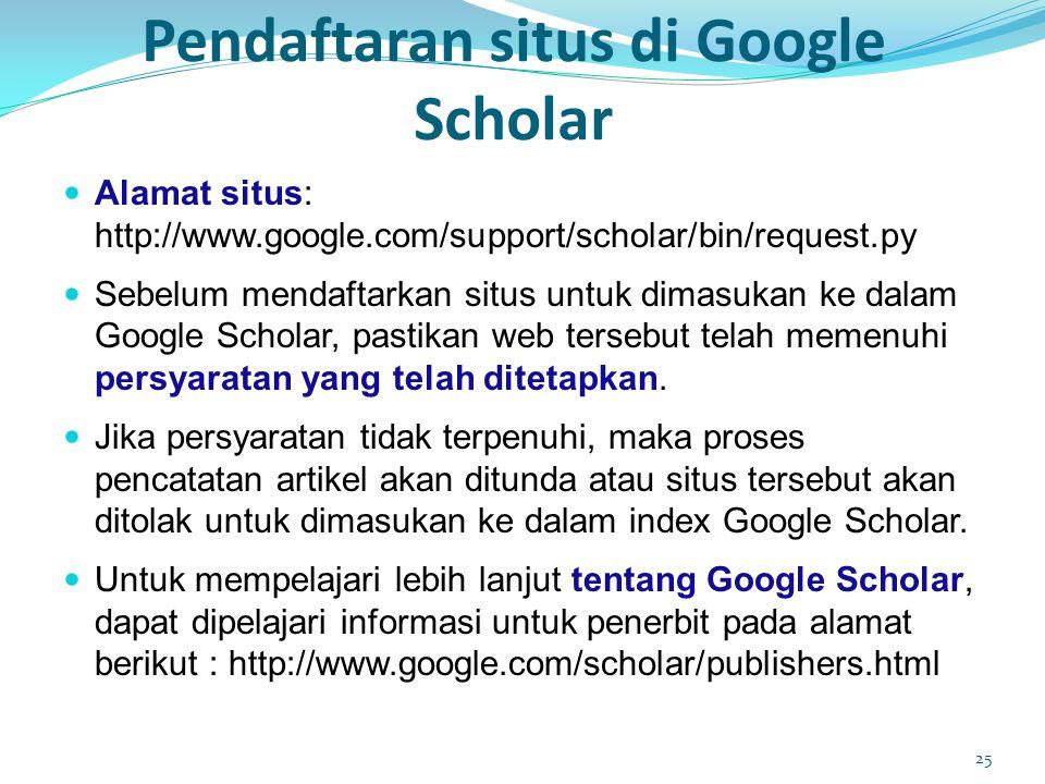 Pendaftaran situs di Google Scholar  Alamat situs: http://www.google.com/support/scholar/bin/request.py  Sebelum mendaftarkan situs untuk dimasukan ke dalam Google Scholar, pastikan web tersebut telah memenuhi persyaratan yang telah ditetapkan.