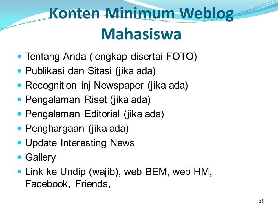 Konten Minimum Weblog Mahasiswa  Tentang Anda (lengkap disertai FOTO)  Publikasi dan Sitasi (jika ada)  Recognition inj Newspaper (jika ada)  Pengalaman Riset (jika ada)  Pengalaman Editorial (jika ada)  Penghargaan (jika ada)  Update Interesting News  Gallery  Link ke Undip (wajib), web BEM, web HM, Facebook, Friends, 28