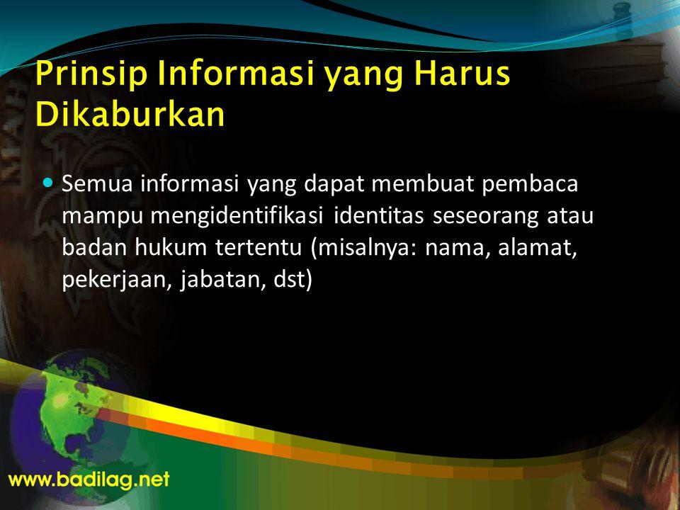 Prinsip Informasi yang Harus Dikaburkan  Semua informasi yang dapat membuat pembaca mampu mengidentifikasi identitas seseorang atau badan hukum tertentu (misalnya: nama, alamat, pekerjaan, jabatan, dst)