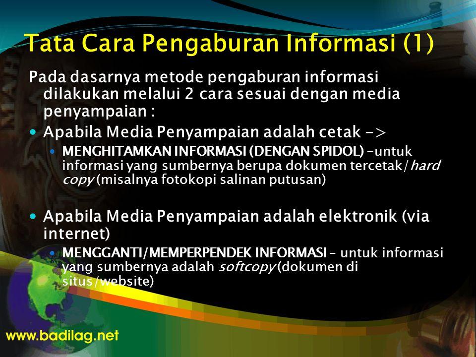 Tata Cara Pengaburan Informasi (1) Pada dasarnya metode pengaburan informasi dilakukan melalui 2 cara sesuai dengan media penyampaian :  Apabila Media Penyampaian adalah cetak ->  MENGHITAMKAN INFORMASI (DENGAN SPIDOL) -untuk informasi yang sumbernya berupa dokumen tercetak/hard copy (misalnya fotokopi salinan putusan)  Apabila Media Penyampaian adalah elektronik (via internet)  MENGGANTI/MEMPERPENDEK INFORMASI – untuk informasi yang sumbernya adalah softcopy (dokumen di situs/website)