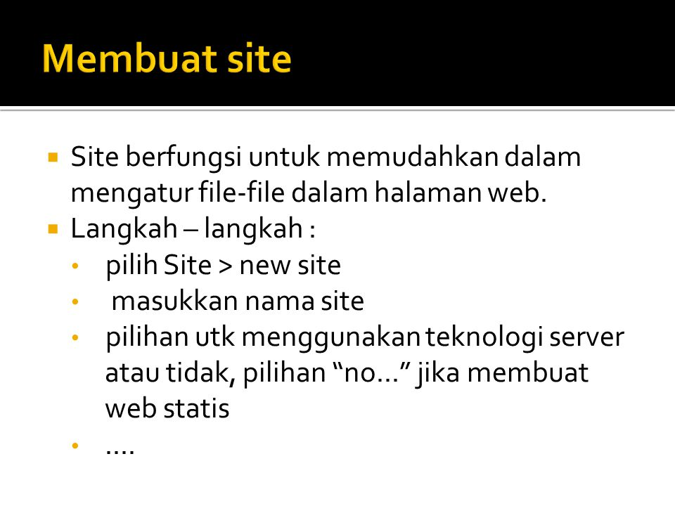  Site berfungsi untuk memudahkan dalam mengatur file-file dalam halaman web.  Langkah – langkah : • pilih Site > new site • masukkan nama site • pil