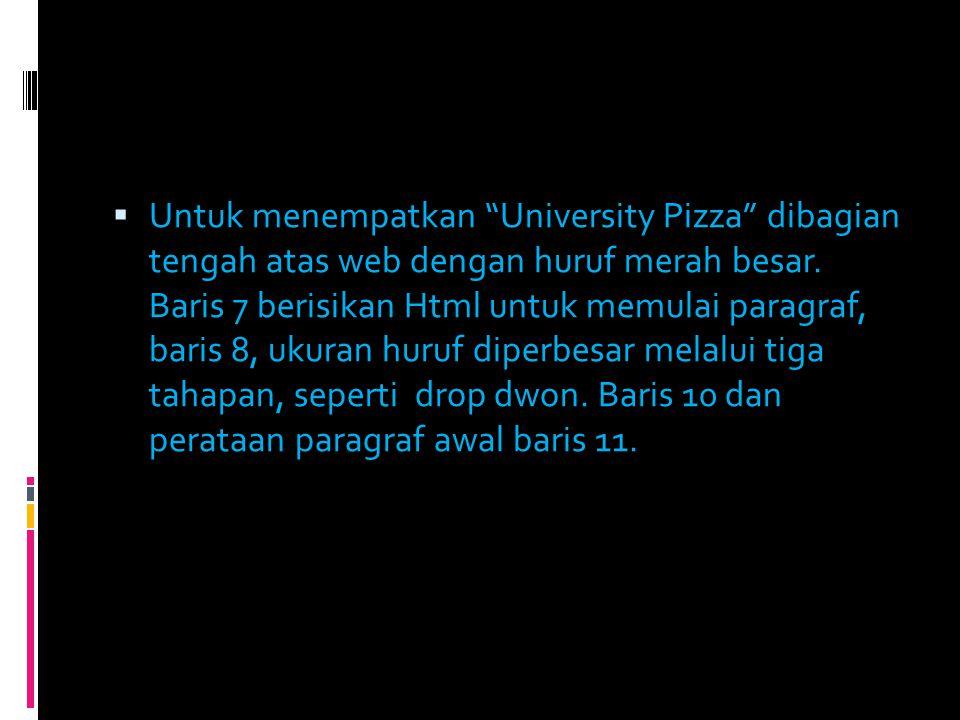 " Untuk menempatkan ""University Pizza"" dibagian tengah atas web dengan huruf merah besar. Baris 7 berisikan Html untuk memulai paragraf, baris 8, ukur"