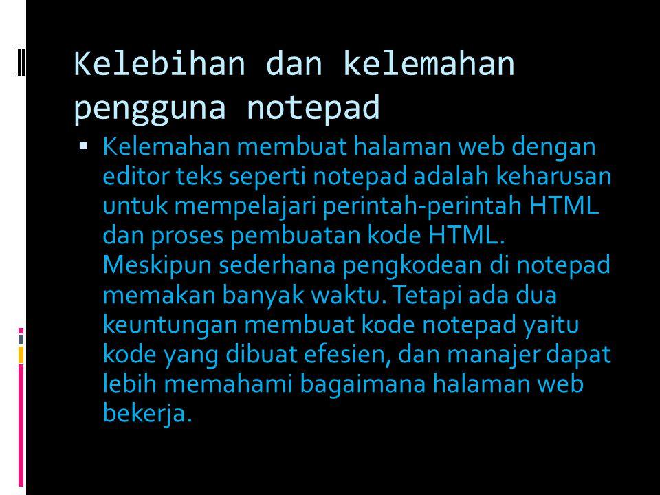 Kelebihan dan kelemahan pengguna notepad  Kelemahan membuat halaman web dengan editor teks seperti notepad adalah keharusan untuk mempelajari perinta