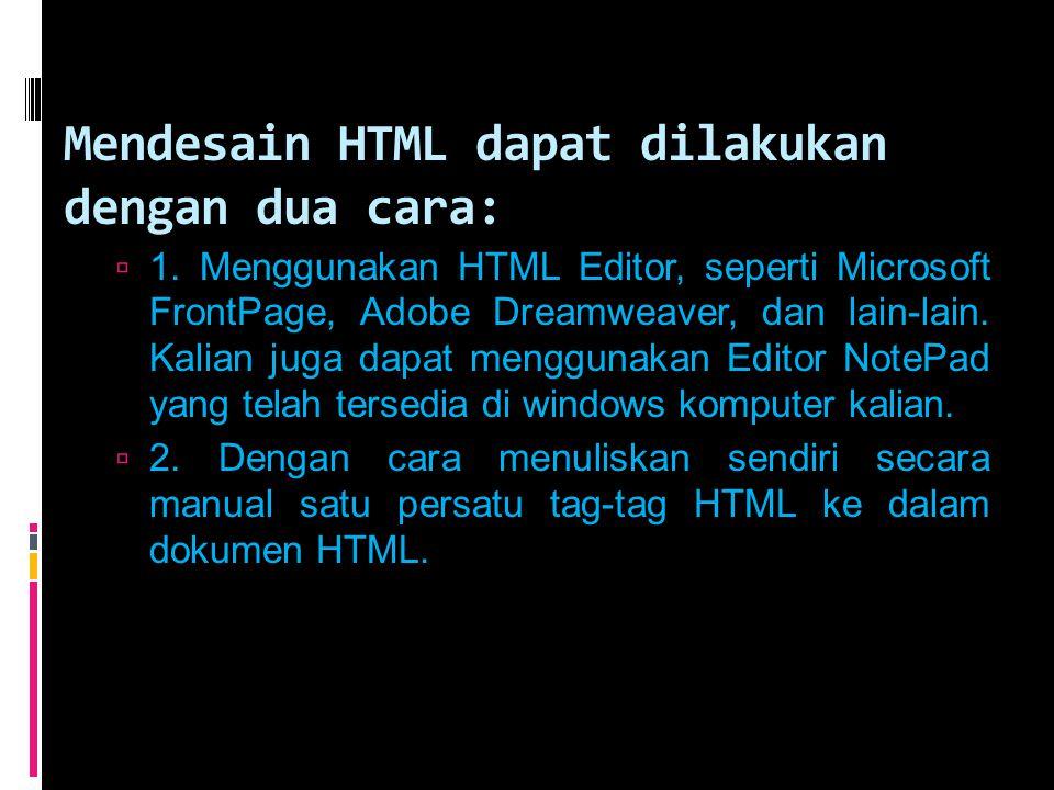 Mendesain HTML dapat dilakukan dengan dua cara:  1. Menggunakan HTML Editor, seperti Microsoft FrontPage, Adobe Dreamweaver, dan lain-lain. Kalian ju