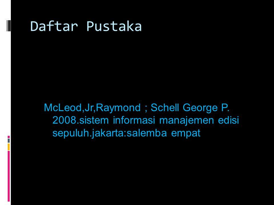 Daftar Pustaka McLeod,Jr,Raymond ; Schell George P. 2008.sistem informasi manajemen edisi sepuluh.jakarta:salemba empat