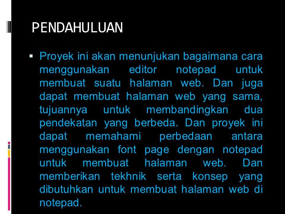 PENDAHULUAN  Proyek ini akan menunjukan bagaimana cara menggunakan editor notepad untuk membuat suatu halaman web. Dan juga dapat membuat halaman web